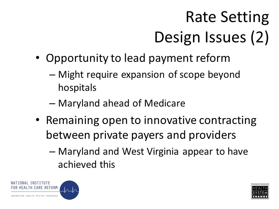 Opportunity to lead payment reform – Might require expansion of scope beyond hospitals – Maryland ahead of Medicare Remaining open to innovative contracting between private payers and providers – Maryland and West Virginia appear to have achieved this Rate Setting Design Issues (2)