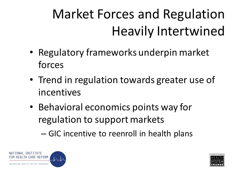 Regulatory frameworks underpin market forces Trend in regulation towards greater use of incentives Behavioral economics points way for regulation to support markets – GIC incentive to reenroll in health plans Market Forces and Regulation Heavily Intertwined
