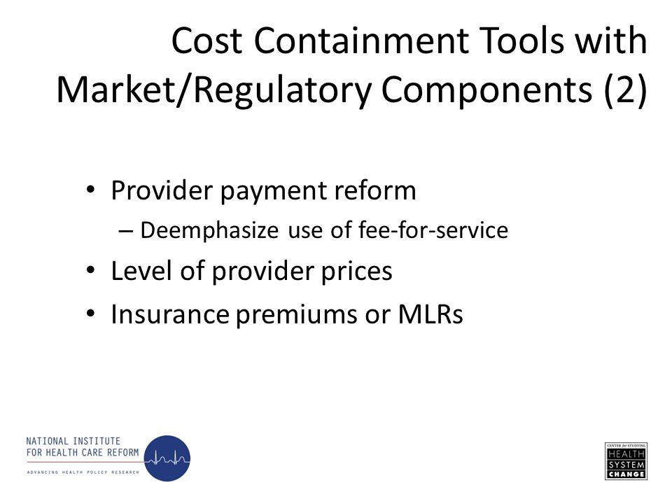 Provider payment reform – Deemphasize use of fee-for-service Level of provider prices Insurance premiums or MLRs Cost Containment Tools with Market/Re