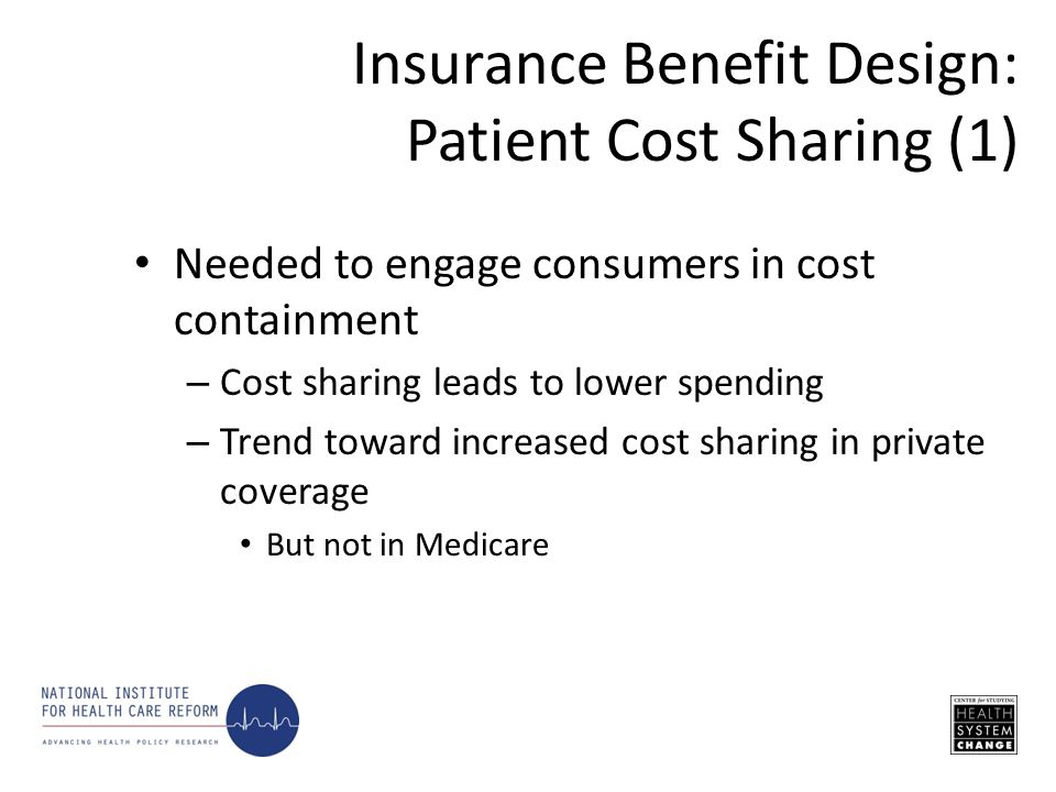 Needed to engage consumers in cost containment – Cost sharing leads to lower spending – Trend toward increased cost sharing in private coverage But not in Medicare Insurance Benefit Design: Patient Cost Sharing (1)