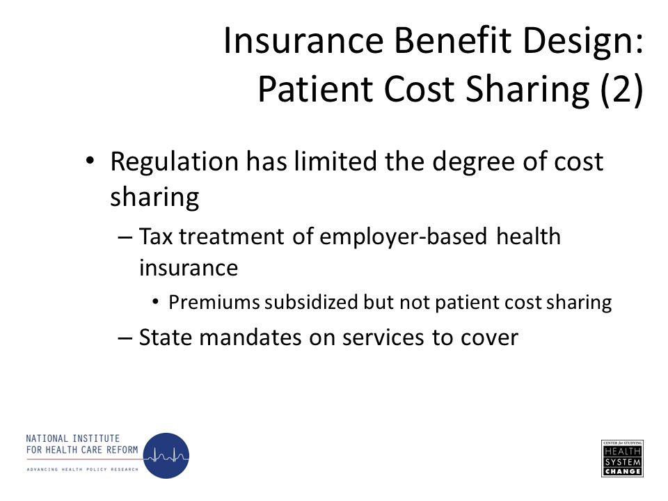 Regulation has limited the degree of cost sharing – Tax treatment of employer-based health insurance Premiums subsidized but not patient cost sharing – State mandates on services to cover Insurance Benefit Design: Patient Cost Sharing (2)