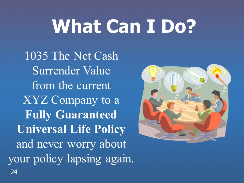 What Can I Do? 1035 The Net Cash Surrender Value from the current XYZ Company to a Fully Guaranteed Universal Life Policy and never worry about your p