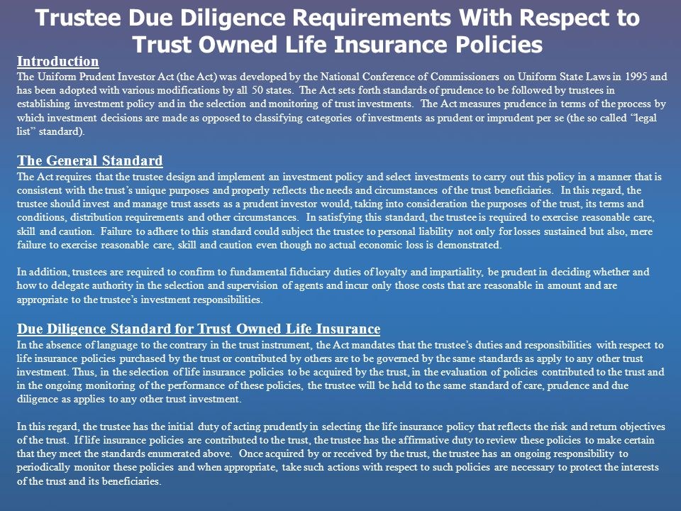 Trustee Due Diligence Requirements With Respect to Trust Owned Life Insurance Policies Introduction The Uniform Prudent Investor Act (the Act) was dev