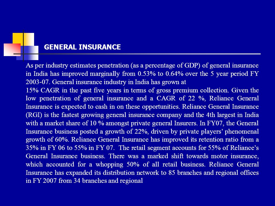As per industry estimates penetration (as a percentage of GDP) of general insurance in India has improved marginally from 0.53% to 0.64% over the 5 year period FY 2003-07.
