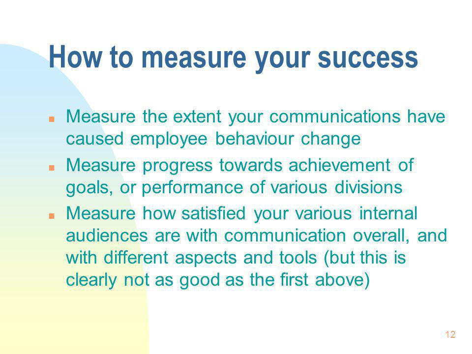 12 How to measure your success n Measure the extent your communications have caused employee behaviour change n Measure progress towards achievement of goals, or performance of various divisions n Measure how satisfied your various internal audiences are with communication overall, and with different aspects and tools (but this is clearly not as good as the first above)
