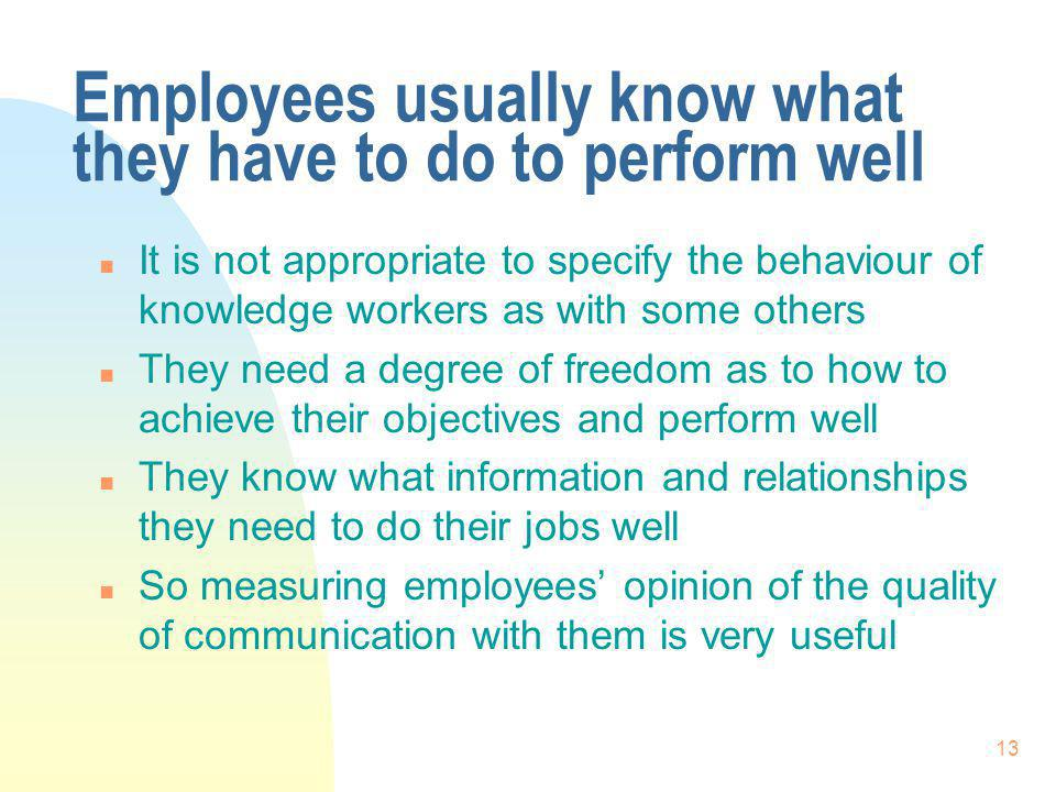 13 Employees usually know what they have to do to perform well n It is not appropriate to specify the behaviour of knowledge workers as with some others n They need a degree of freedom as to how to achieve their objectives and perform well n They know what information and relationships they need to do their jobs well n So measuring employees opinion of the quality of communication with them is very useful