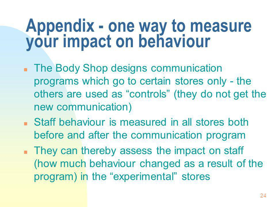 24 Appendix - one way to measure your impact on behaviour n The Body Shop designs communication programs which go to certain stores only - the others are used as controls (they do not get the new communication) n Staff behaviour is measured in all stores both before and after the communication program n They can thereby assess the impact on staff (how much behaviour changed as a result of the program) in the experimental stores