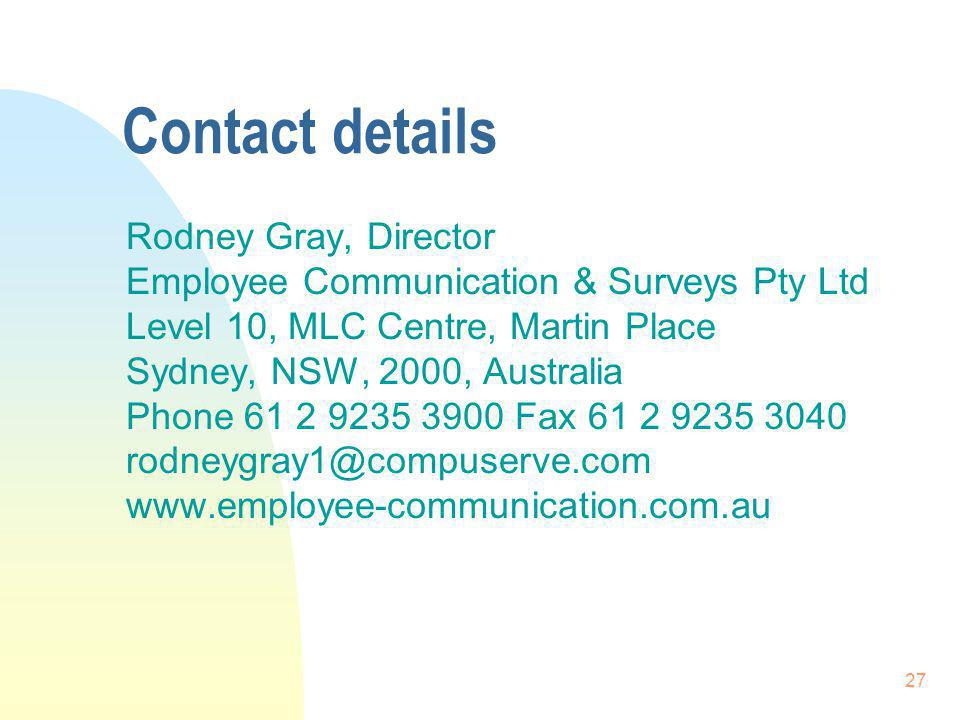 27 Contact details Rodney Gray, Director Employee Communication & Surveys Pty Ltd Level 10, MLC Centre, Martin Place Sydney, NSW, 2000, Australia Phone 61 2 9235 3900 Fax 61 2 9235 3040 rodneygray1@compuserve.com www.employee-communication.com.au