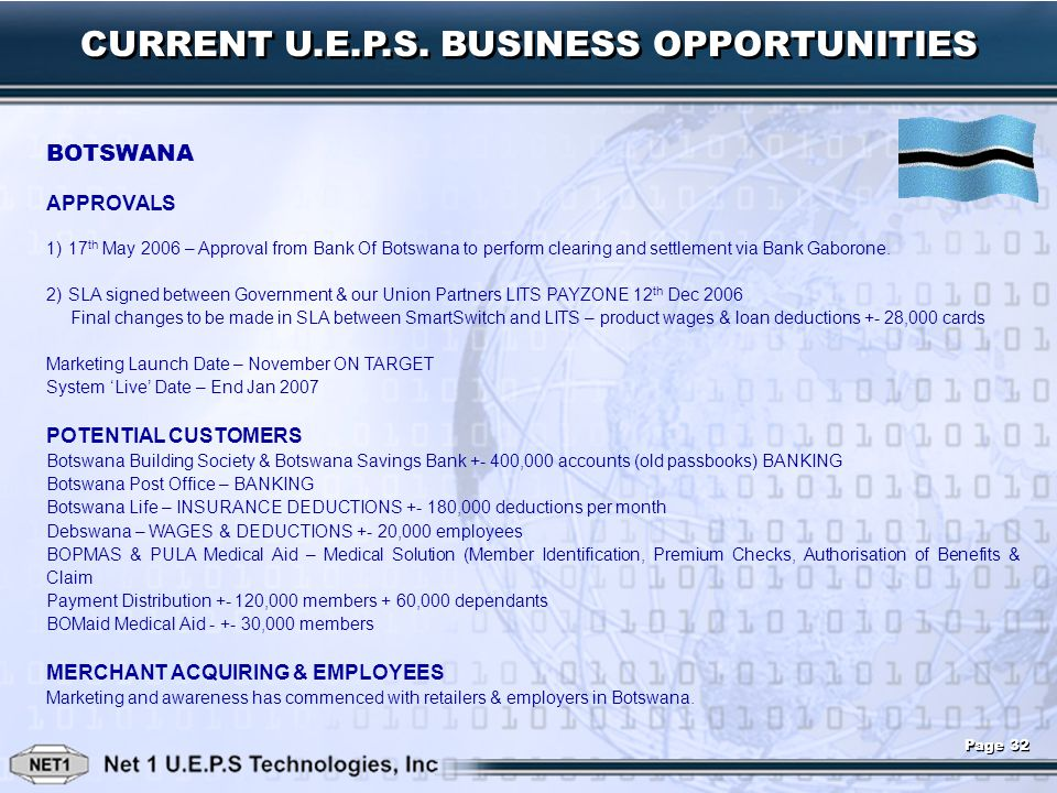 CURRENT U.E.P.S. BUSINESS OPPORTUNITIES BOTSWANA APPROVALS 1) 17 th May 2006 – Approval from Bank Of Botswana to perform clearing and settlement via B