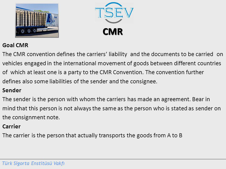 CMR Goal CMR The CMR convention defines the carriers liability and the documents to be carried on vehicles engaged in the international movement of goods between different countries of which at least one is a party to the CMR Convention.