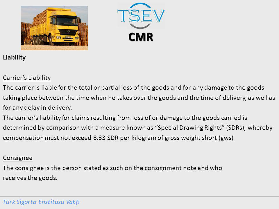 CMR Liability Carriers Liability The carrier is liable for the total or partial loss of the goods and for any damage to the goods taking place between the time when he takes over the goods and the time of delivery, as well as for any delay in delivery.