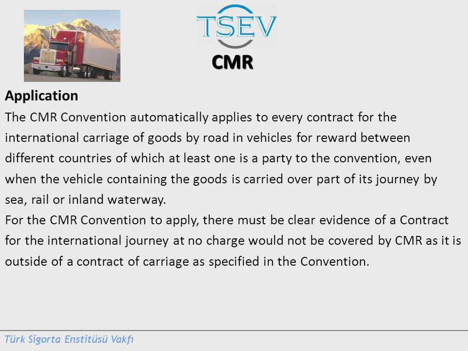 CMR Application The CMR Convention automatically applies to every contract for the international carriage of goods by road in vehicles for reward between different countries of which at least one is a party to the convention, even when the vehicle containing the goods is carried over part of its journey by sea, rail or inland waterway.