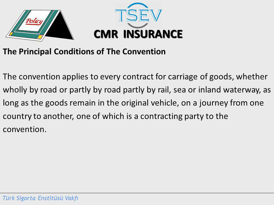 CMR INSURANCE The Principal Conditions of The Convention The convention applies to every contract for carriage of goods, whether wholly by road or partly by road partly by rail, sea or inland waterway, as long as the goods remain in the original vehicle, on a journey from one country to another, one of which is a contracting party to the convention.