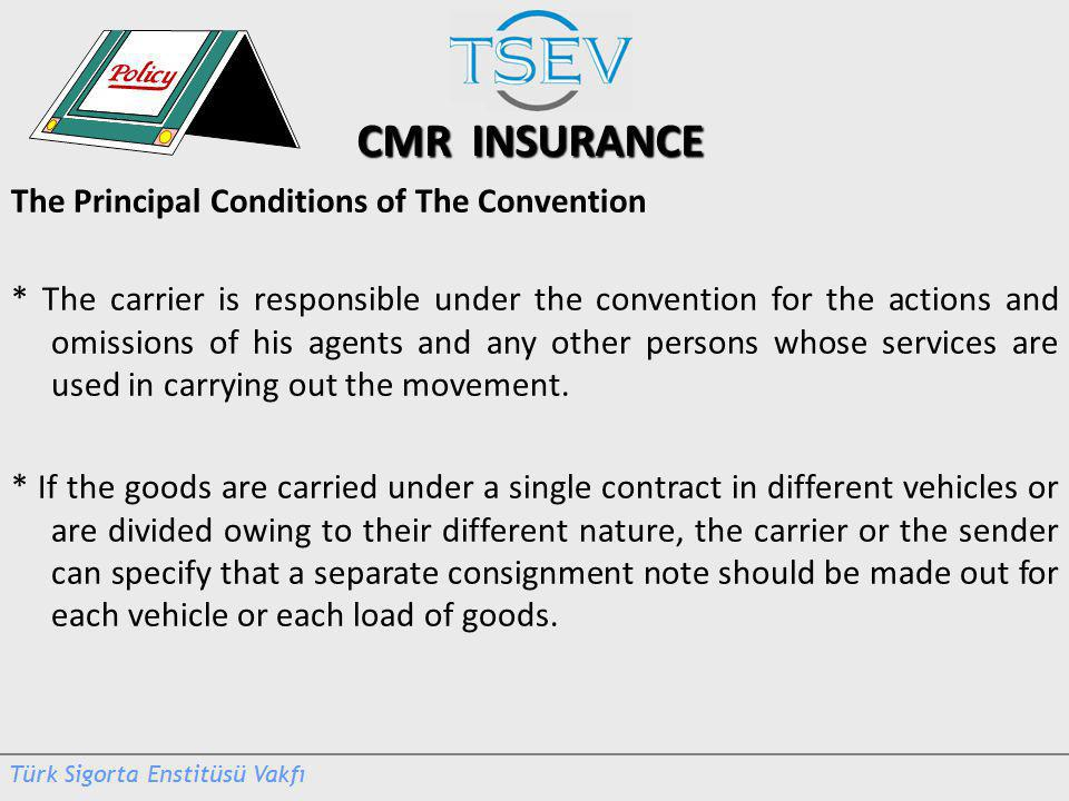 CMR INSURANCE The Principal Conditions of The Convention * The carrier is responsible under the convention for the actions and omissions of his agents and any other persons whose services are used in carrying out the movement.