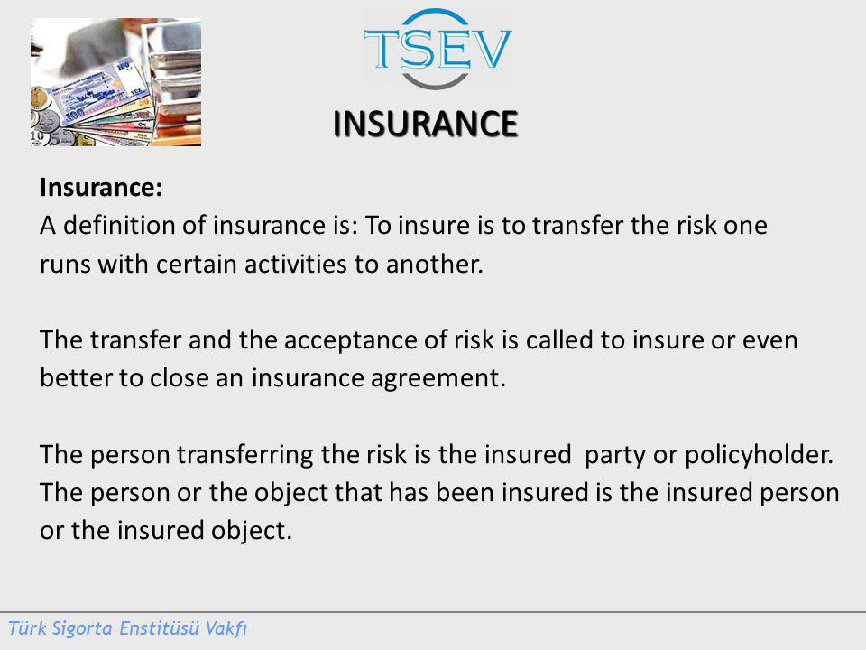 INSURANCE Insurance: A definition of insurance is: To insure is to transfer the risk one runs with certain activities to another.