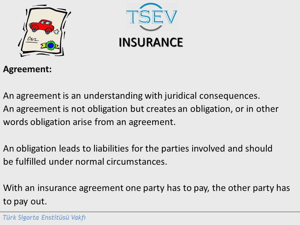 INSURANCE Agreement: An agreement is an understanding with juridical consequences.
