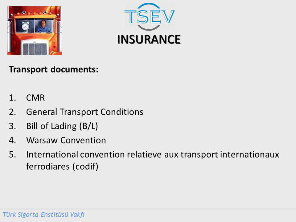 INSURANCE Transport documents: 1.CMR 2.General Transport Conditions 3.Bill of Lading (B/L) 4.Warsaw Convention 5.International convention relatieve aux transport internationaux ferrodiares (codif)