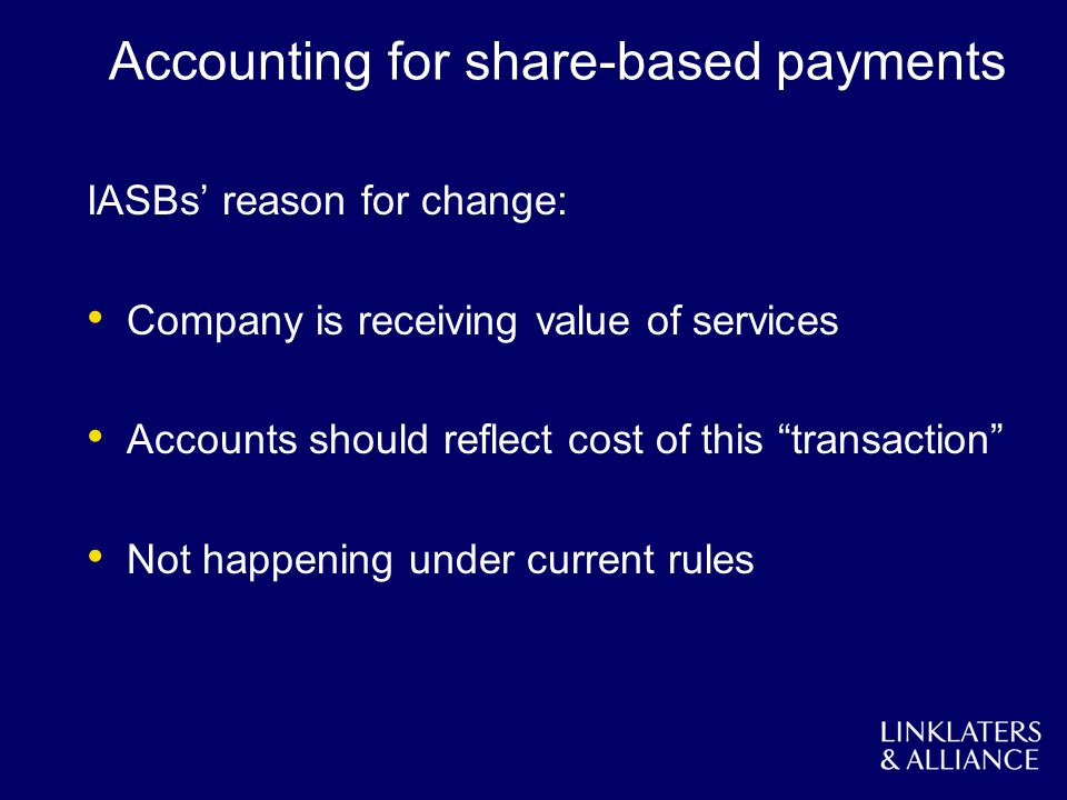 Accounting for share-based payments IASBs reason for change: Company is receiving value of services Accounts should reflect cost of this transaction N