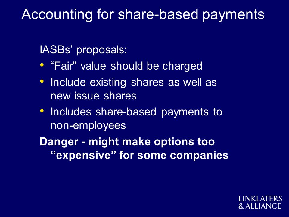 Accounting for share-based payments IASBs proposals: Fair value should be charged Include existing shares as well as new issue shares Includes share-b