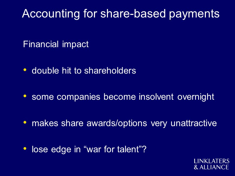 Accounting for share-based payments Financial impact double hit to shareholders some companies become insolvent overnight makes share awards/options very unattractive lose edge in war for talent