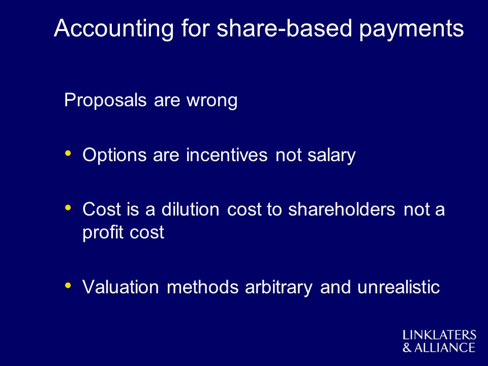 Accounting for share-based payments Proposals are wrong Options are incentives not salary Cost is a dilution cost to shareholders not a profit cost Valuation methods arbitrary and unrealistic