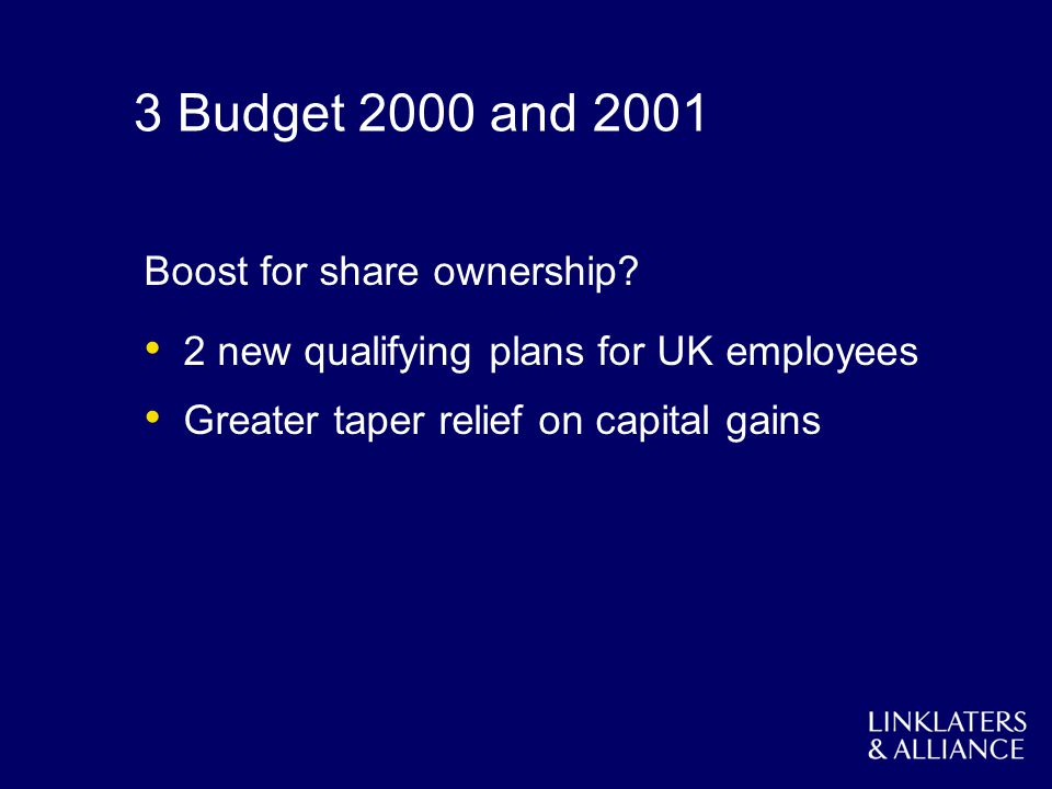 3 Budget 2000 and 2001 Boost for share ownership? 2 new qualifying plans for UK employees Greater taper relief on capital gains