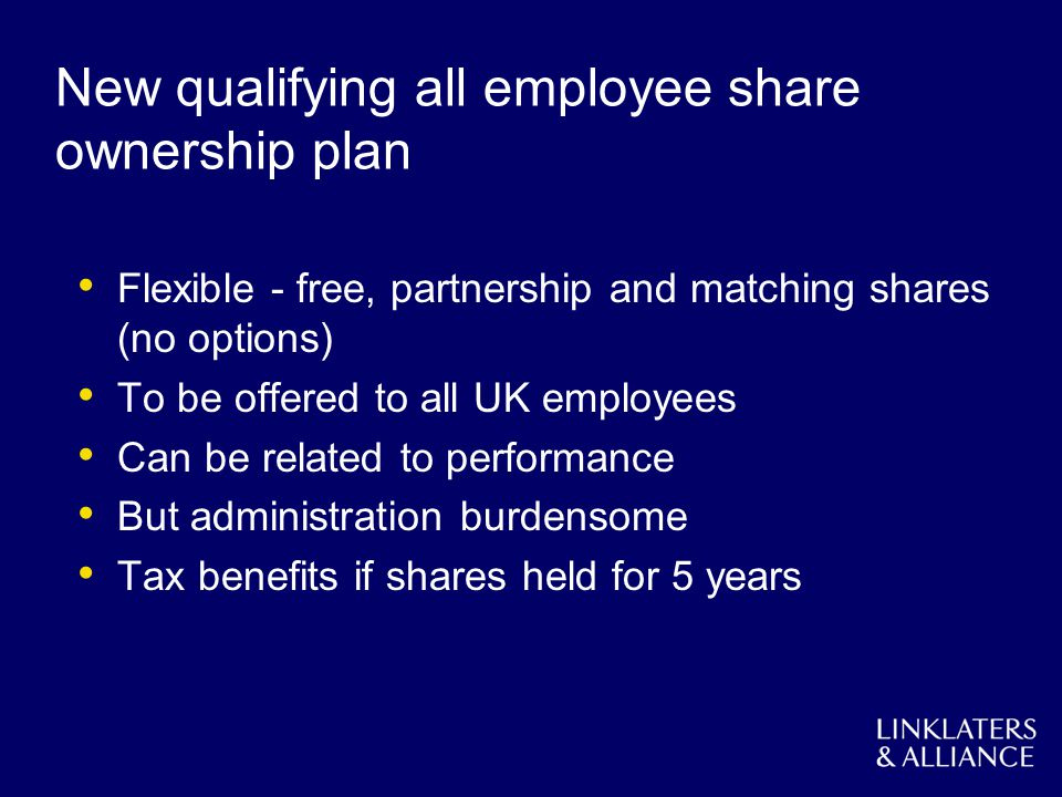 New qualifying all employee share ownership plan Flexible - free, partnership and matching shares (no options) To be offered to all UK employees Can be related to performance But administration burdensome Tax benefits if shares held for 5 years