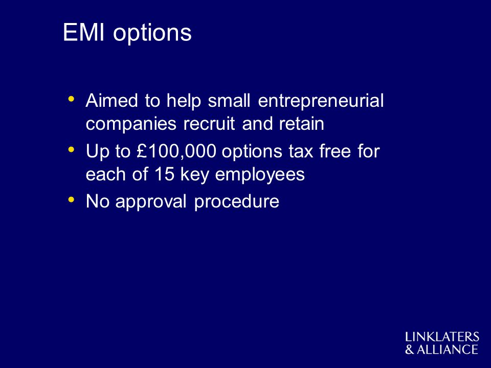 EMI options Aimed to help small entrepreneurial companies recruit and retain Up to £100,000 options tax free for each of 15 key employees No approval