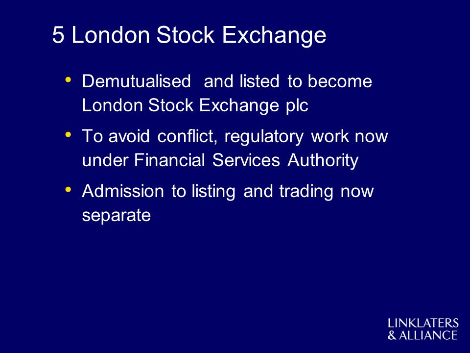5 London Stock Exchange Demutualised and listed to become London Stock Exchange plc To avoid conflict, regulatory work now under Financial Services Authority Admission to listing and trading now separate