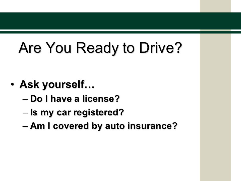 Are You Ready to Drive. Ask yourself…Ask yourself… –Do I have a license.