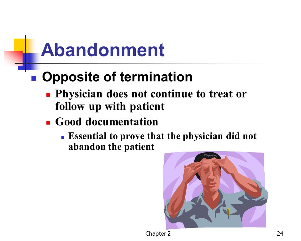 Chapter 224 Abandonment Opposite of termination Physician does not continue to treat or follow up with patient Good documentation Essential to prove t