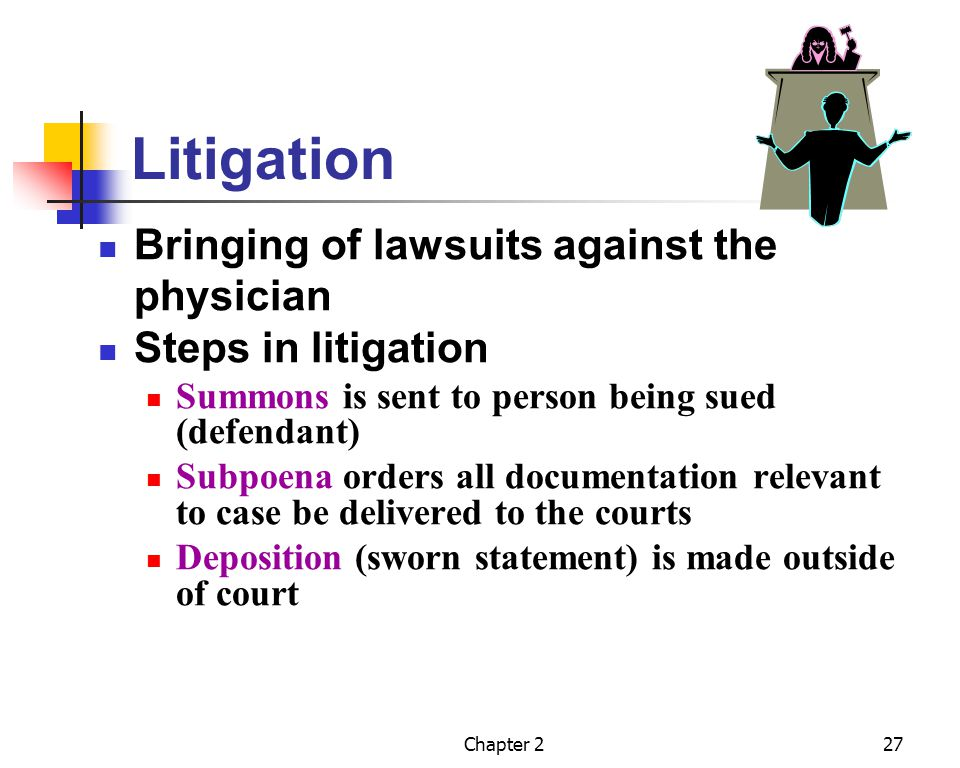 Chapter 227 Litigation Bringing of lawsuits against the physician Steps in litigation Summons is sent to person being sued (defendant) Subpoena orders