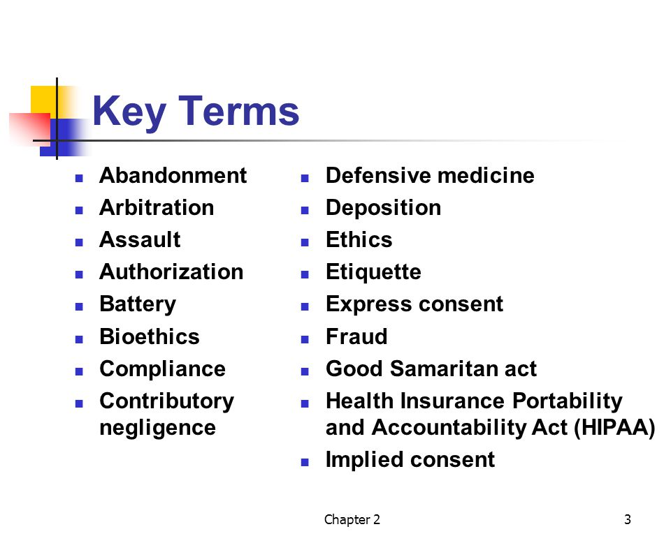Chapter 23 Key Terms Abandonment Arbitration Assault Authorization Battery Bioethics Compliance Contributory negligence Defensive medicine Deposition