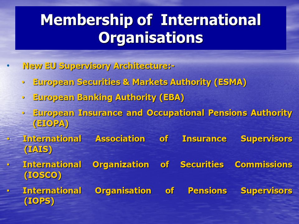 Membership of International Organisations New EU Supervisory Architecture:- European Securities & Markets Authority (ESMA) European Securities & Markets Authority (ESMA) European Banking Authority (EBA) European Banking Authority (EBA) European Insurance and Occupational Pensions Authority (EIOPA) European Insurance and Occupational Pensions Authority (EIOPA) International Association of Insurance Supervisors (IAIS) International Association of Insurance Supervisors (IAIS) International Organization of Securities Commissions (IOSCO) International Organization of Securities Commissions (IOSCO) International Organisation of Pensions Supervisors (IOPS) International Organisation of Pensions Supervisors (IOPS)