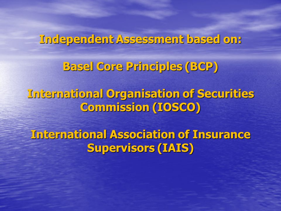 Independent Assessment based on: Basel Core Principles (BCP) International Organisation of Securities Commission (IOSCO) International Association of Insurance Supervisors (IAIS)
