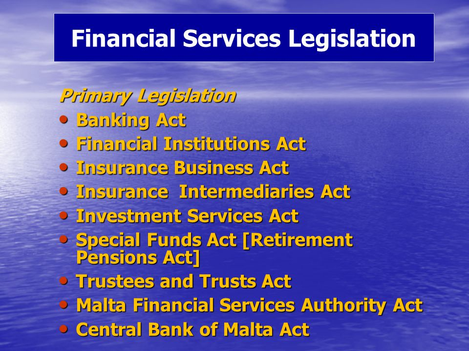 Primary Legislation Banking Act Banking Act Financial Institutions Act Financial Institutions Act Insurance Business Act Insurance Business Act Insurance Intermediaries Act Insurance Intermediaries Act Investment Services Act Investment Services Act Special Funds Act [Retirement Pensions Act] Special Funds Act [Retirement Pensions Act] Trustees and Trusts Act Trustees and Trusts Act Malta Financial Services Authority Act Malta Financial Services Authority Act Central Bank of Malta Act Central Bank of Malta Act Financial Services Legislation