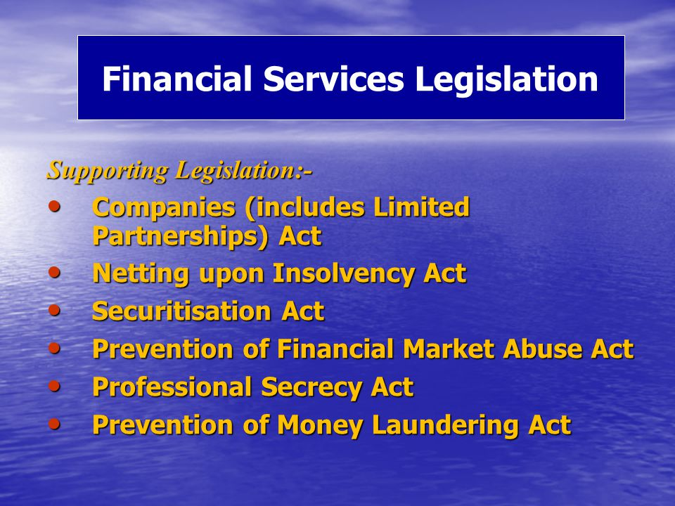 Supporting Legislation:- Companies (includes Limited Partnerships) Act Companies (includes Limited Partnerships) Act Netting upon Insolvency Act Netting upon Insolvency Act Securitisation Act Securitisation Act Prevention of Financial Market Abuse Act Prevention of Financial Market Abuse Act Professional Secrecy Act Professional Secrecy Act Prevention of Money Laundering Act Prevention of Money Laundering Act