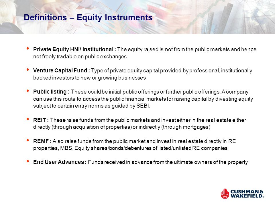 Definitions – Equity Instruments Private Equity HNI/ Institutional : The equity raised is not from the public markets and hence not freely tradable on public exchanges Venture Capital Fund : Type of private equity capital provided by professional, institutionally backed investors to new or growing businesses Public listing : These could be initial public offerings or further public offerings.