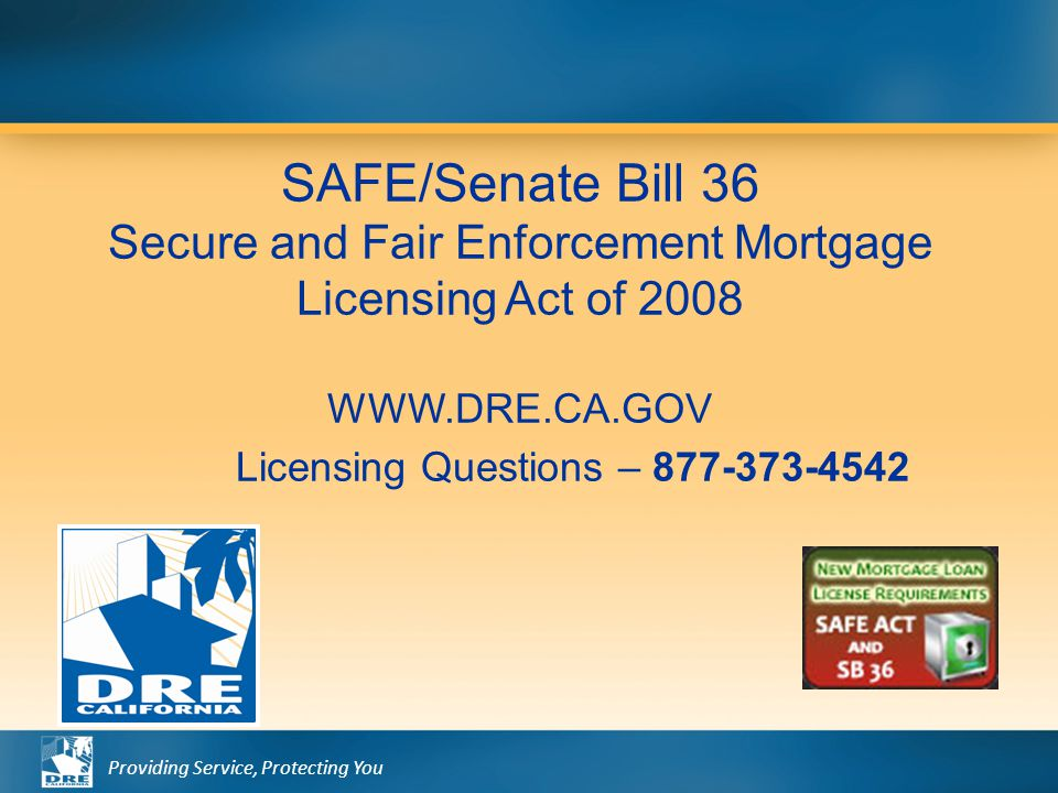 Providing Service, Protecting You SAFE/Senate Bill 36 Secure and Fair Enforcement Mortgage Licensing Act of 2008 WWW.DRE.CA.GOV Licensing Questions –