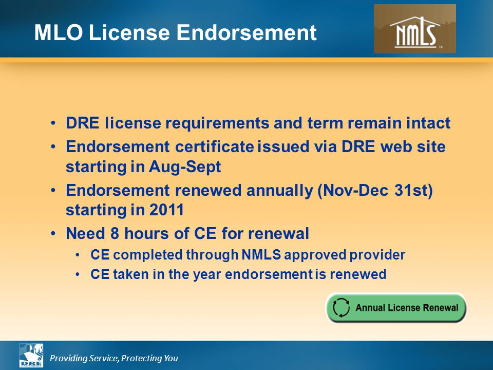 Providing Service, Protecting You DRE license requirements and term remain intact Endorsement certificate issued via DRE web site starting in Aug-Sept Endorsement renewed annually (Nov-Dec 31st) starting in 2011 Need 8 hours of CE for renewal CE completed through NMLS approved provider CE taken in the year endorsement is renewed MLO License Endorsement