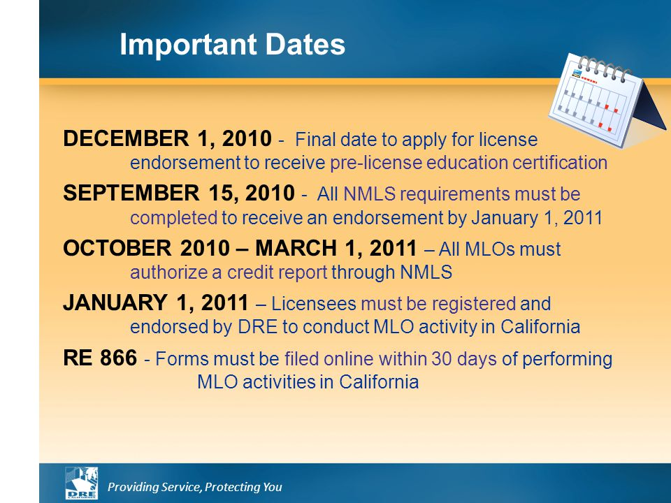 Providing Service, Protecting You Important Dates DECEMBER 1, 2010 - Final date to apply for license endorsement to receive pre-license education certification SEPTEMBER 15, 2010 - All NMLS requirements must be completed to receive an endorsement by January 1, 2011 OCTOBER 2010 – MARCH 1, 2011 – All MLOs must authorize a credit report through NMLS JANUARY 1, 2011 – Licensees must be registered and endorsed by DRE to conduct MLO activity in California RE 866 - Forms must be filed online within 30 days of performing MLO activities in California