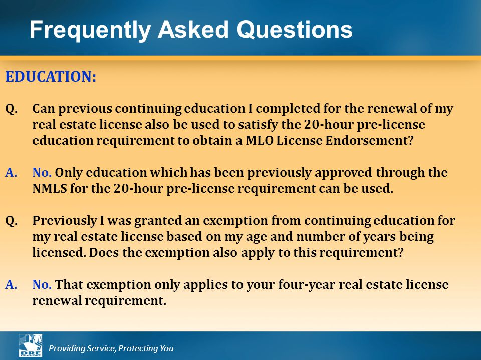 Providing Service, Protecting You Frequently Asked Questions EDUCATION: Q.Can previous continuing education I completed for the renewal of my real estate license also be used to satisfy the 20-hour pre-license education requirement to obtain a MLO License Endorsement.