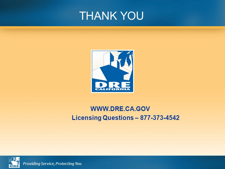 Providing Service, Protecting You WWW.DRE.CA.GOV Licensing Questions – 877-373-4542 THANK YOU