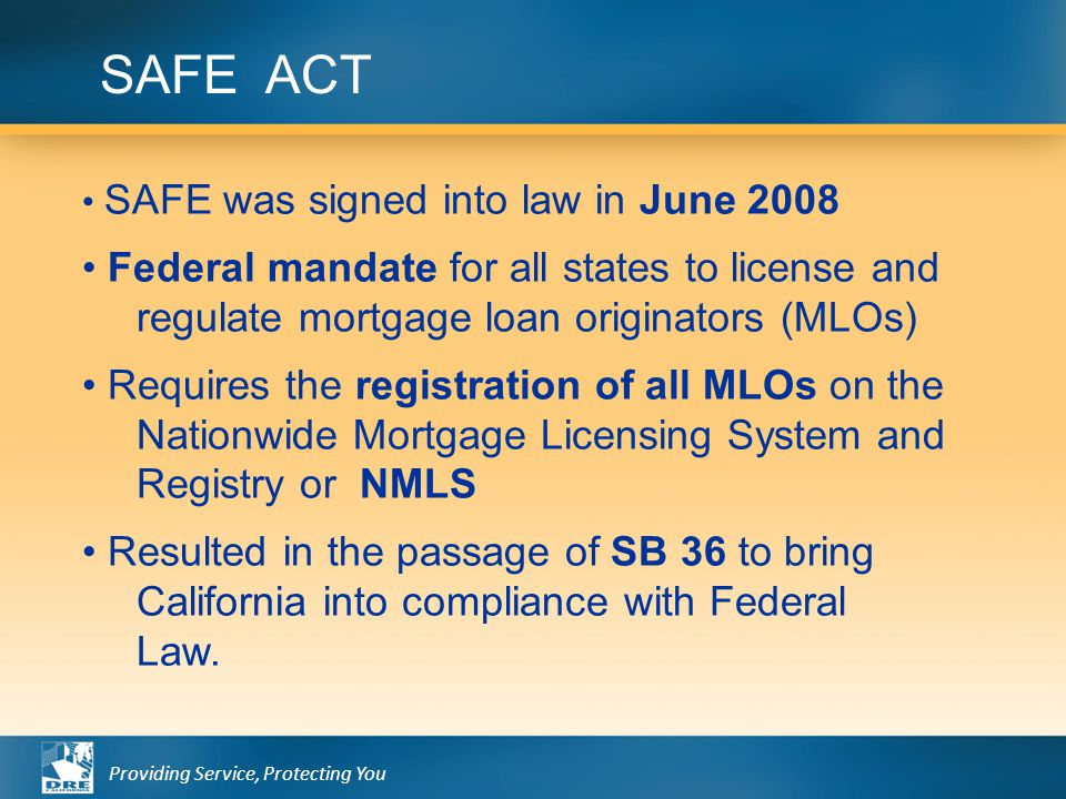 Providing Service, Protecting You SAFE ACT SAFE was signed into law in June 2008 Federal mandate for all states to license and regulate mortgage loan