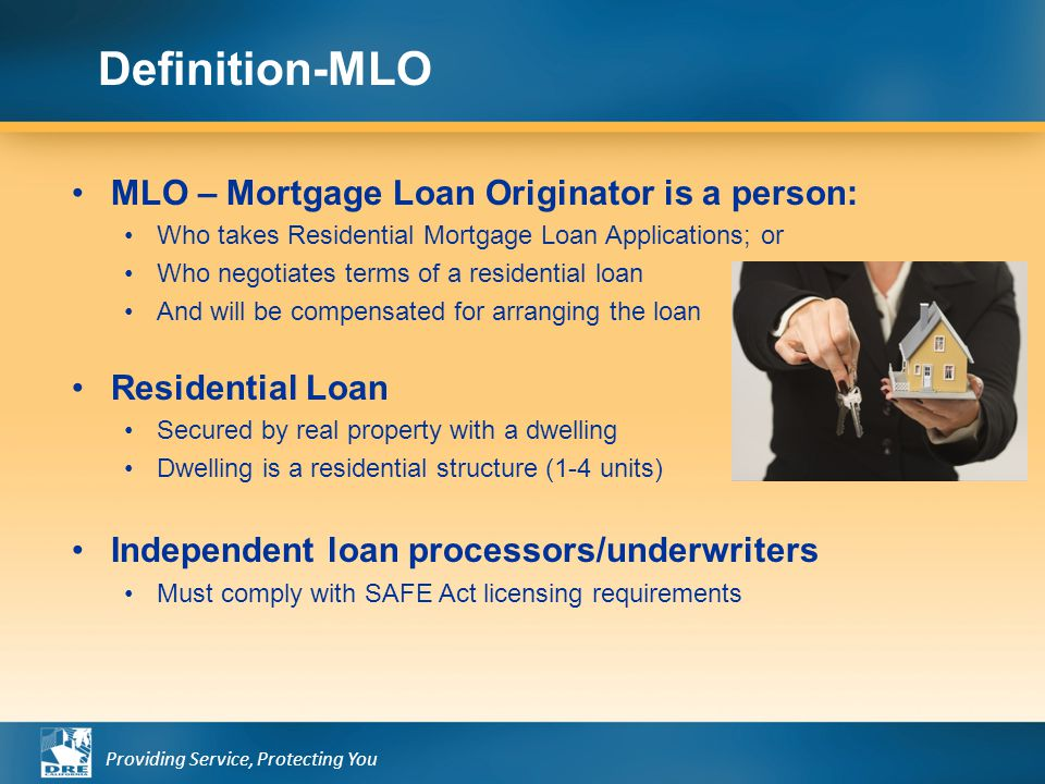 Providing Service, Protecting You MLO – Mortgage Loan Originator is a person: Who takes Residential Mortgage Loan Applications; or Who negotiates term