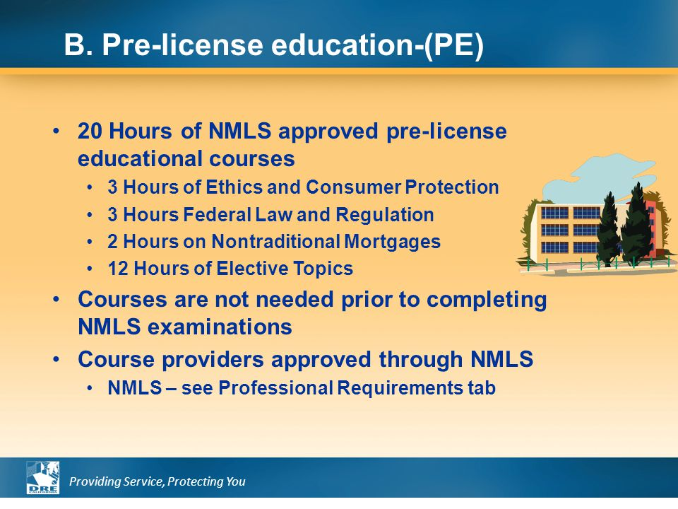 Providing Service, Protecting You 20 Hours of NMLS approved pre-license educational courses 3 Hours of Ethics and Consumer Protection 3 Hours Federal Law and Regulation 2 Hours on Nontraditional Mortgages 12 Hours of Elective Topics Courses are not needed prior to completing NMLS examinations Course providers approved through NMLS NMLS – see Professional Requirements tab B.