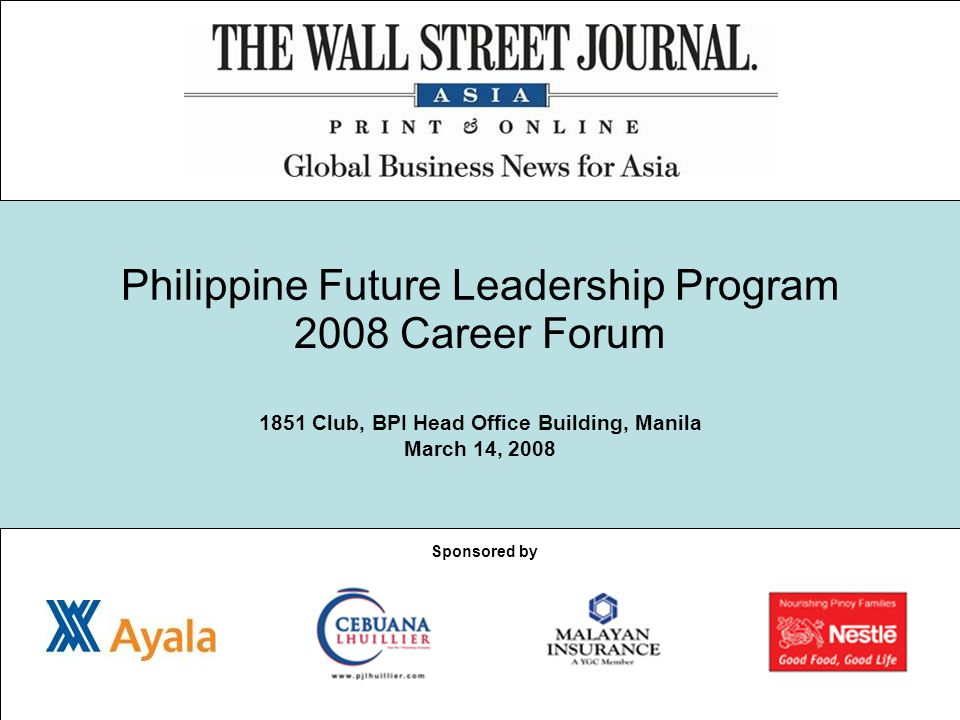 Philippine Future Leadership Program 2008 Career Forum 1851 Club, BPI Head Office Building, Manila March 14, 2008 Sponsored by