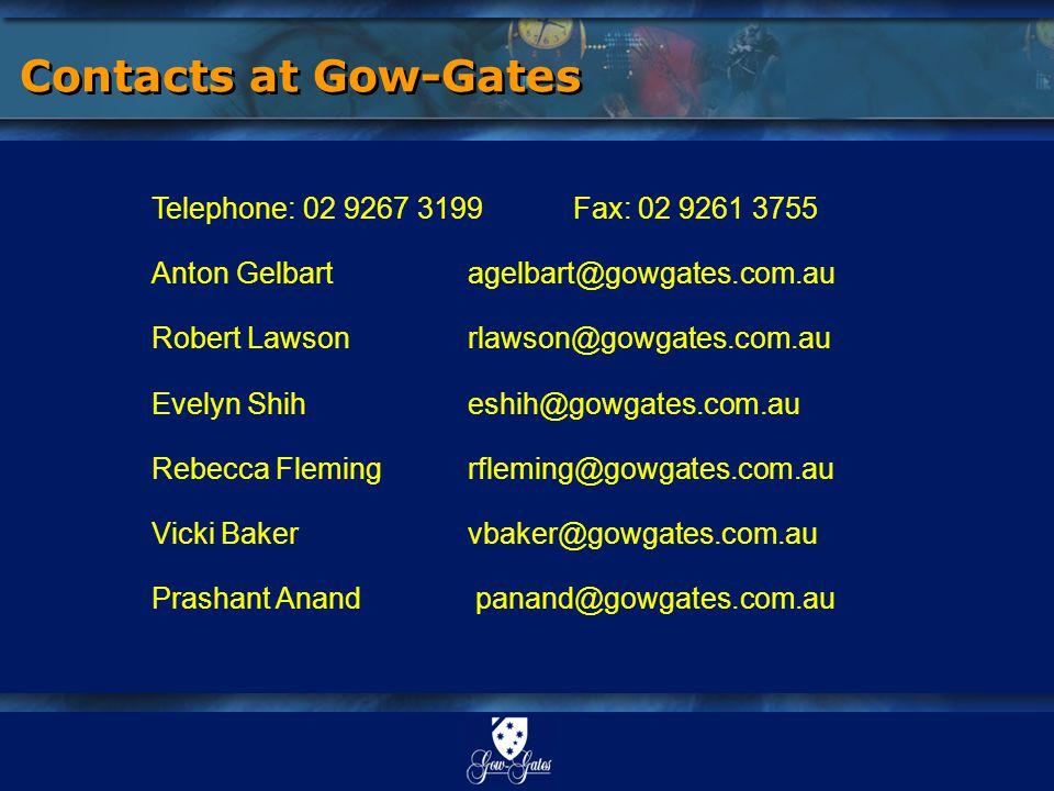 Contacts at Gow-Gates Telephone: 02 9267 3199 Fax: 02 9261 3755 Anton Gelbart agelbart@gowgates.com.au Robert Lawsonrlawson@gowgates.com.au Evelyn Shiheshih@gowgates.com.au Rebecca Flemingrfleming@gowgates.com.au Vicki Bakervbaker@gowgates.com.au Prashant Anand panand@gowgates.com.au