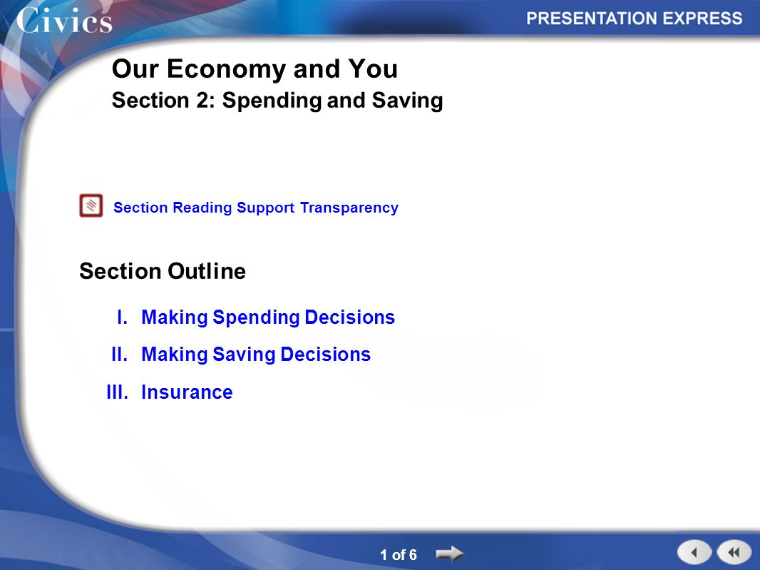 Section Outline 1 of 6 Our Economy and You Section 2: Spending and Saving I.Making Spending Decisions II.Making Saving Decisions III.Insurance Section Reading Support Transparency