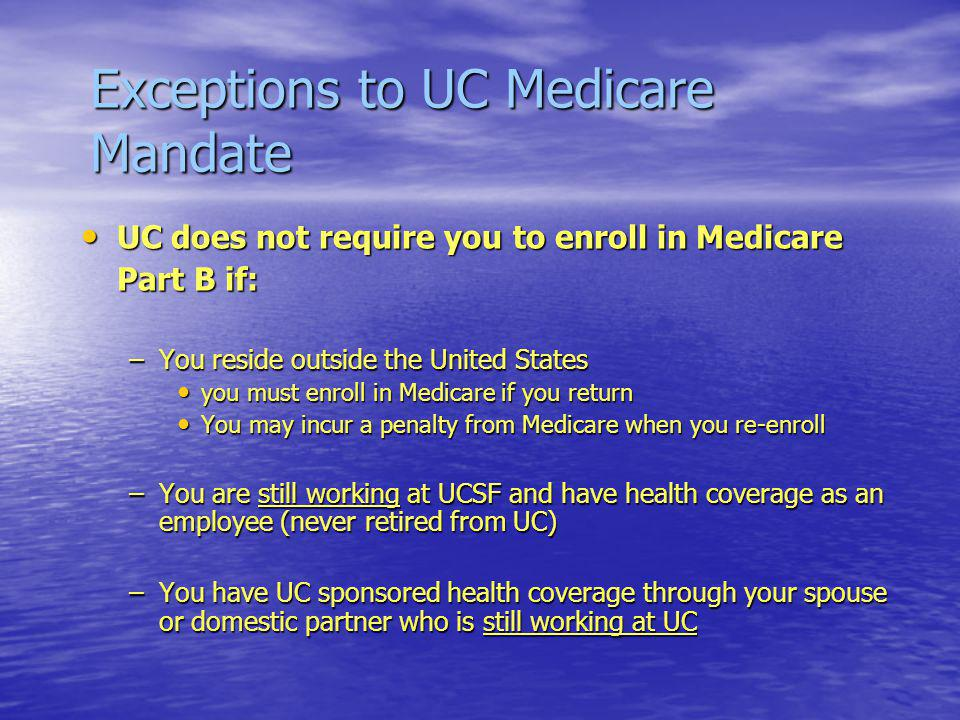 Exceptions to UC Medicare Mandate UC does not require you to enroll in Medicare UC does not require you to enroll in Medicare Part B if: –You reside outside the United States you must enroll in Medicare if you return you must enroll in Medicare if you return You may incur a penalty from Medicare when you re-enroll You may incur a penalty from Medicare when you re-enroll –You are still working at UCSF and have health coverage as an employee (never retired from UC) –You have UC sponsored health coverage through your spouse or domestic partner who is still working at UC